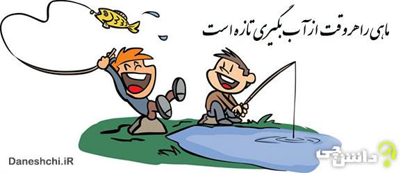 ماهی را هر وقت از آب بگیری تازه است